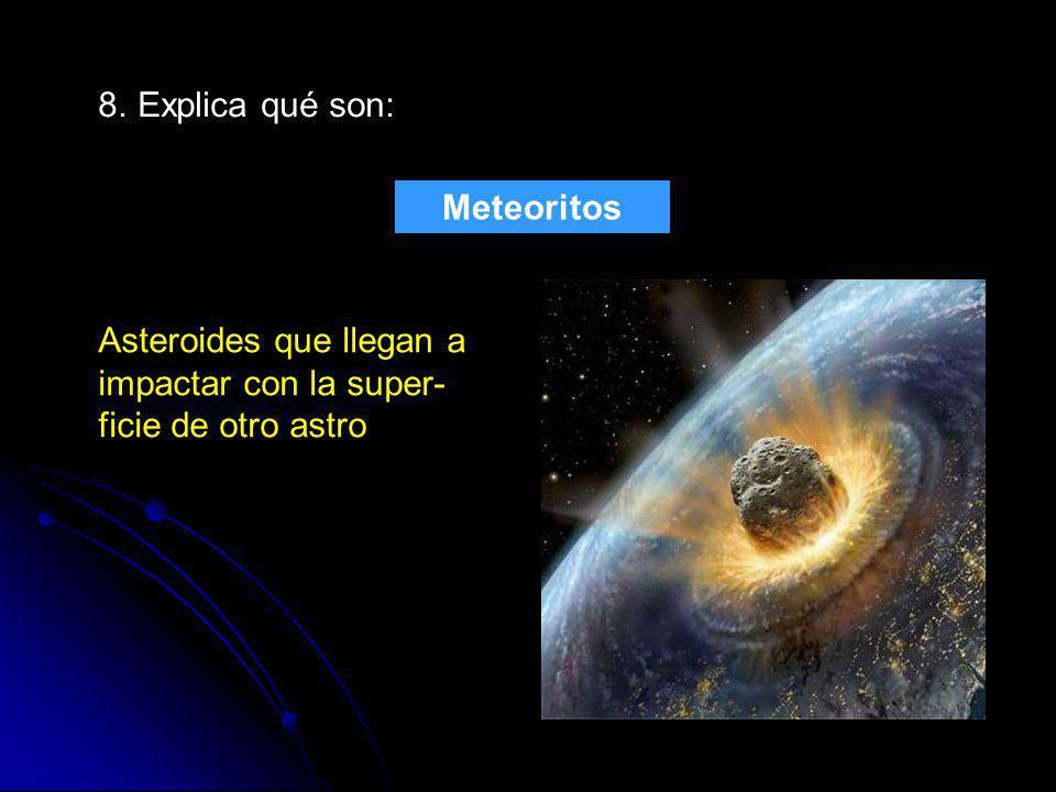 8. Explica qué son: Meteoritos Asteroides que llegan a impactar con la super-ficie de otro astro