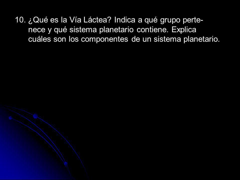 10. ¿Qué es la Vía Láctea. Indica a qué grupo perte- nece y qué sistema planetario contiene.