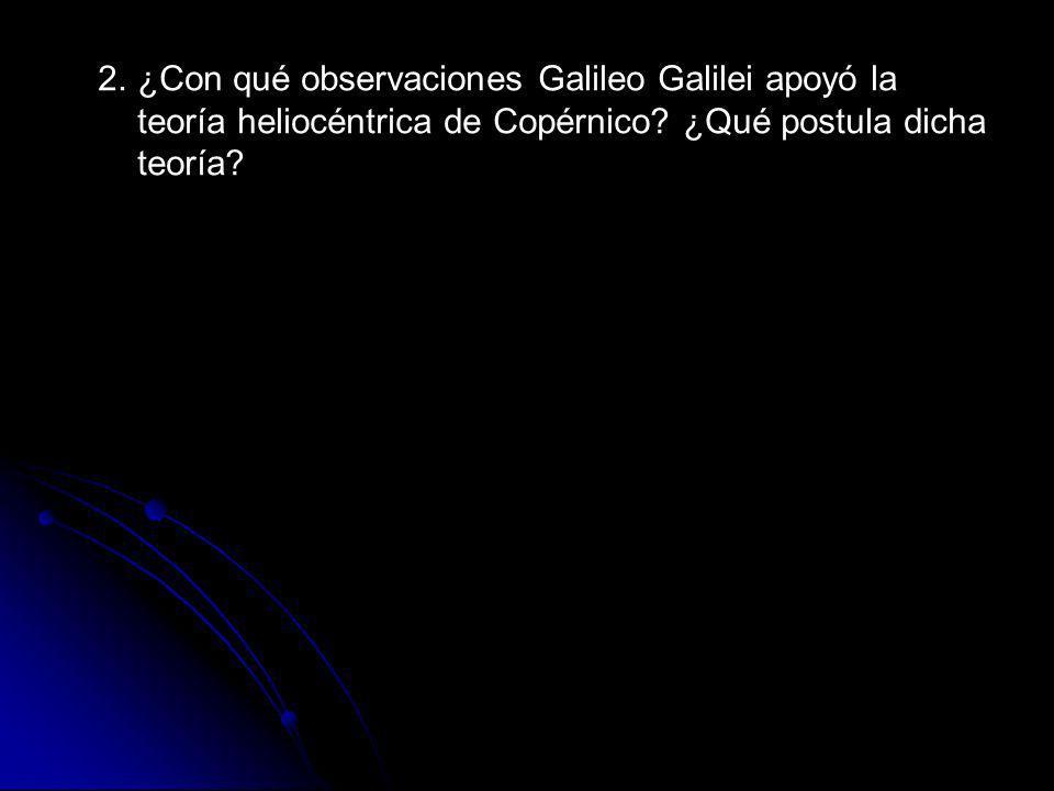 2. ¿Con qué observaciones Galileo Galilei apoyó la teoría heliocéntrica de Copérnico.