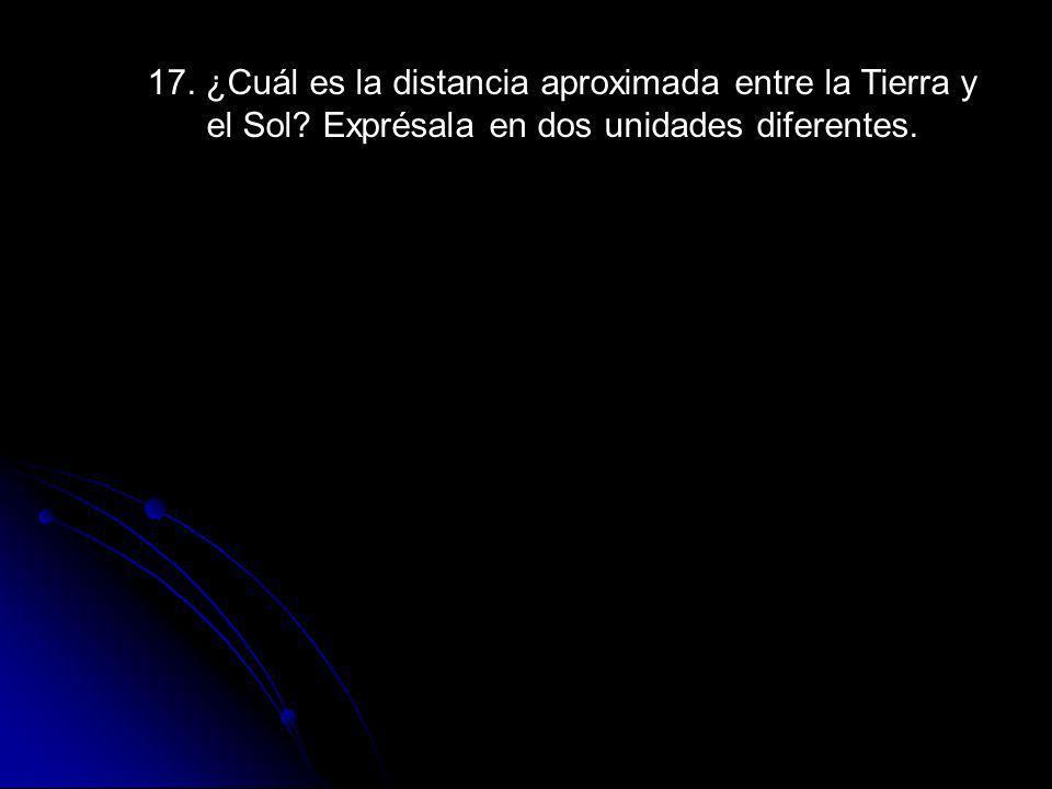 17. ¿Cuál es la distancia aproximada entre la Tierra y el Sol