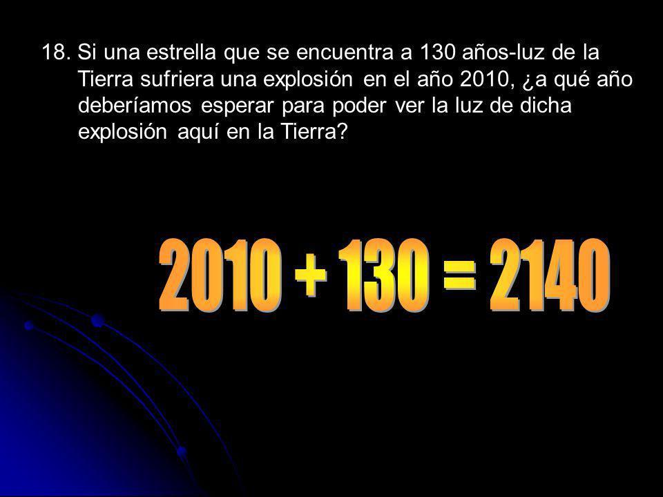 18. Si una estrella que se encuentra a 130 años-luz de la Tierra sufriera una explosión en el año 2010, ¿a qué año deberíamos esperar para poder ver la luz de dicha explosión aquí en la Tierra