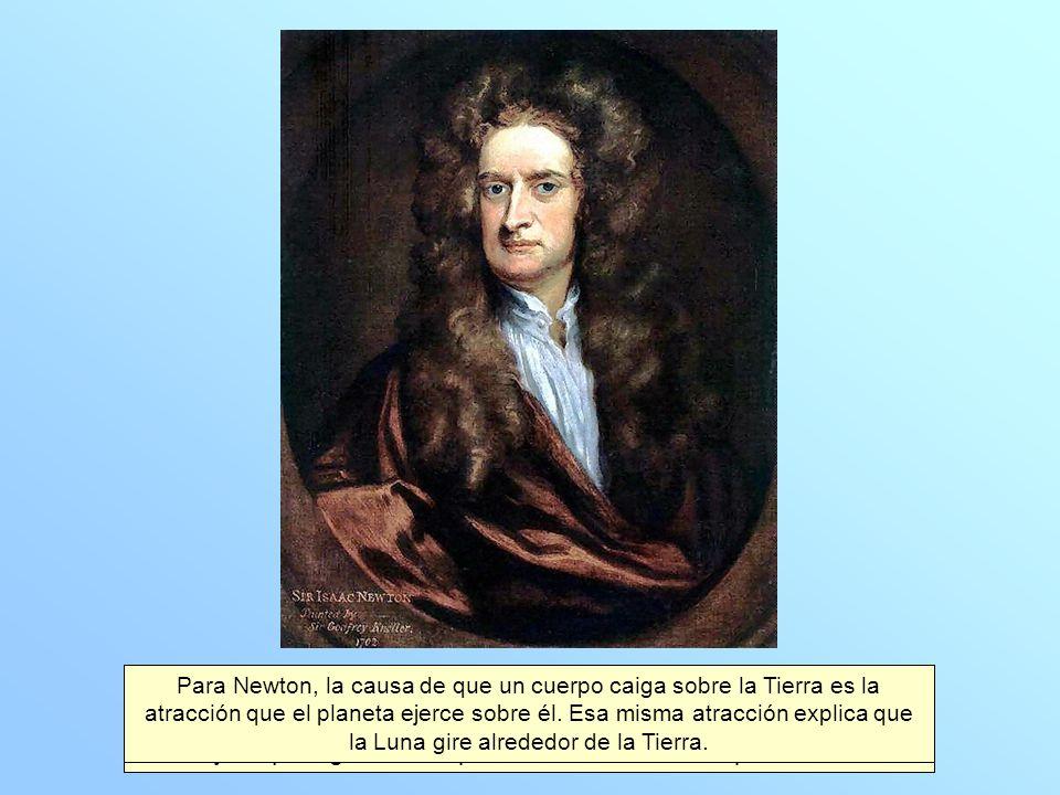 Para Newton, la causa de que un cuerpo caiga sobre la Tierra es la atracción que el planeta ejerce sobre él. Esa misma atracción explica que la Luna gire alrededor de la Tierra.