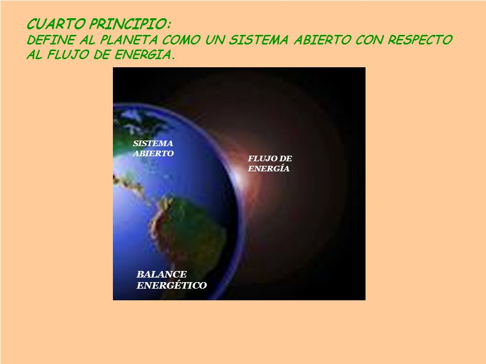 CUARTO PRINCIPIO: DEFINE AL PLANETA COMO UN SISTEMA ABIERTO CON RESPECTO. AL FLUJO DE ENERGIA. SISTEMA.