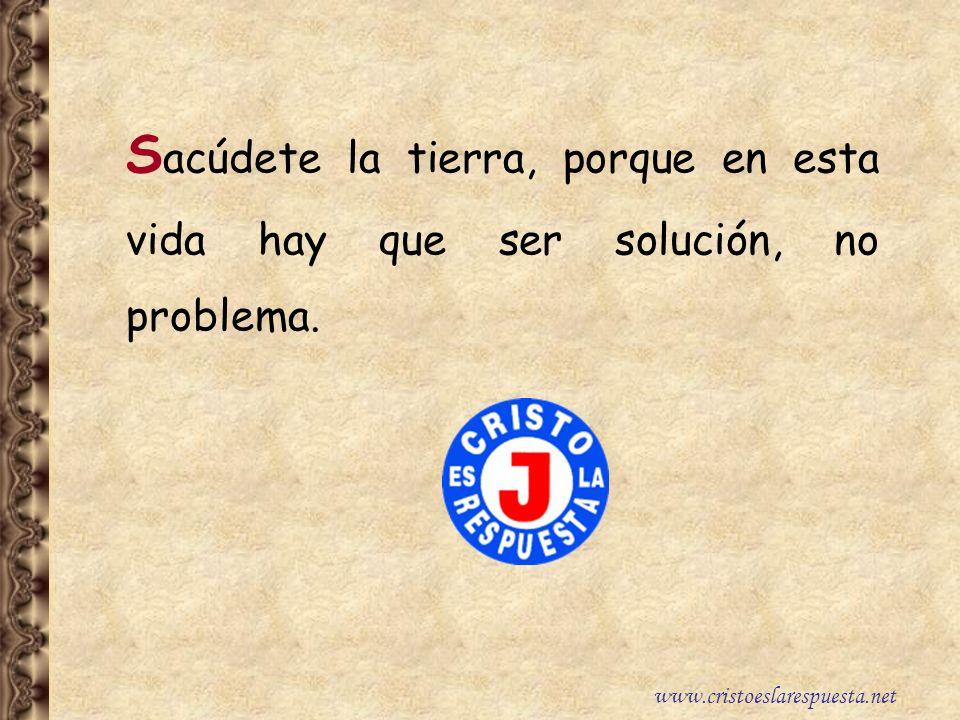 Sacúdete la tierra, porque en esta vida hay que ser solución, no problema.