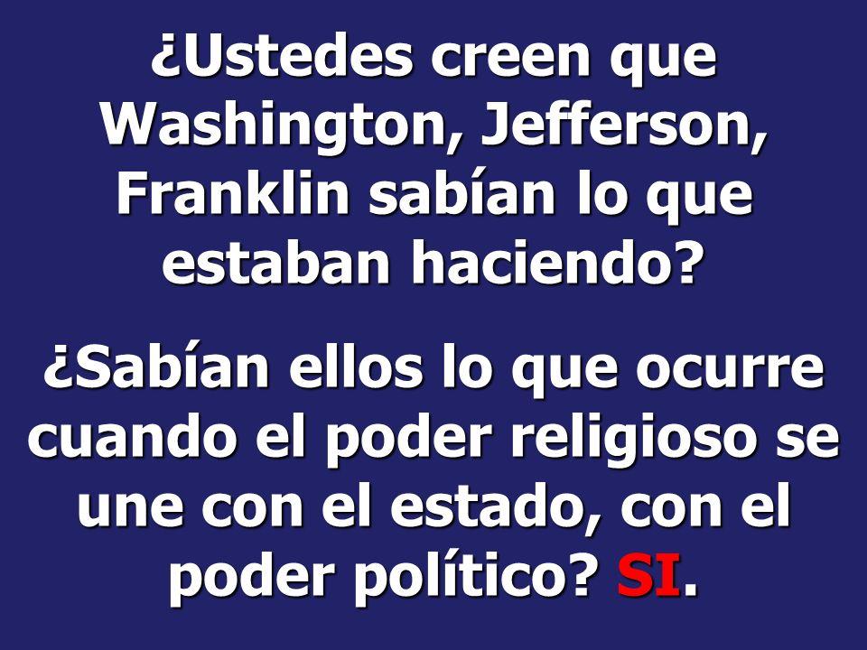 ¿Ustedes creen que Washington, Jefferson, Franklin sabían lo que estaban haciendo