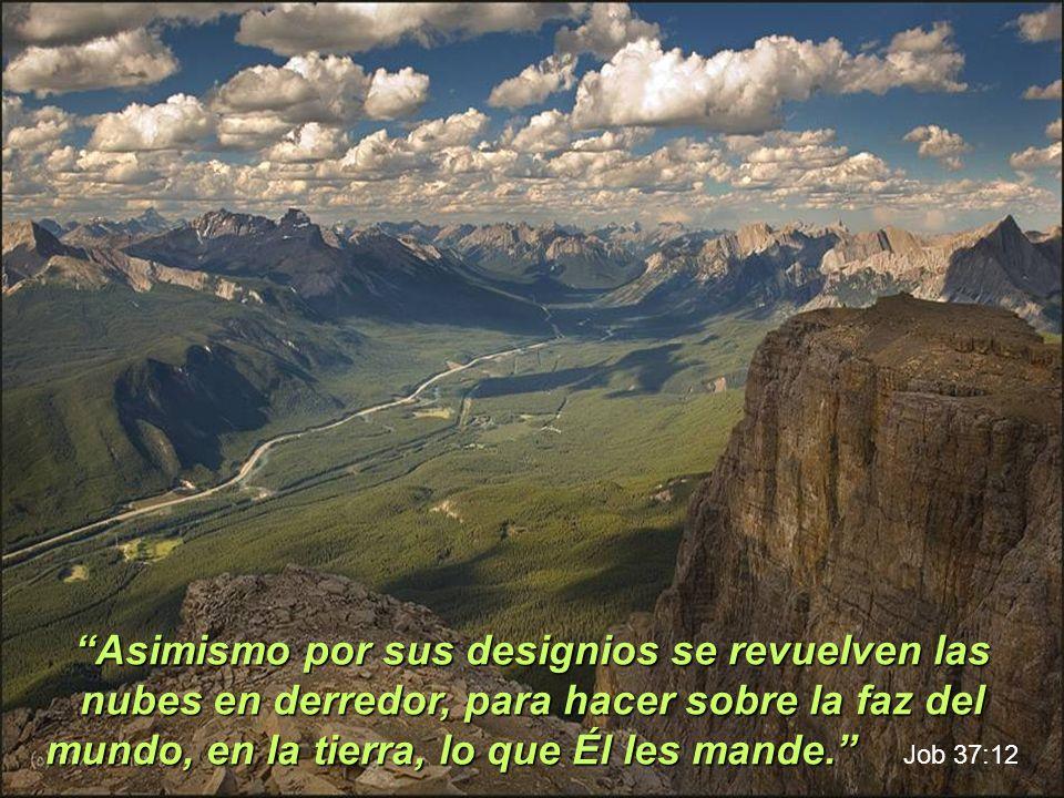 Asimismo por sus designios se revuelven las nubes en derredor, para hacer sobre la faz del mundo, en la tierra, lo que Él les mande. Job 37:12