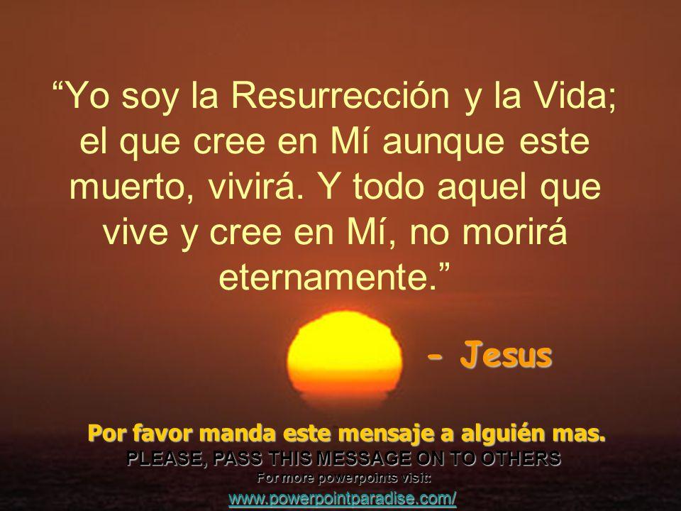Yo soy la Resurrección y la Vida; el que cree en Mí aunque este muerto, vivirá. Y todo aquel que vive y cree en Mí, no morirá eternamente.