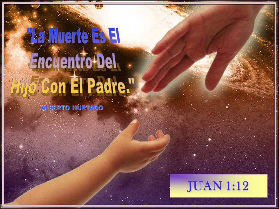 La Muerte Es El Encuentro Del Hijo Con El Padre. JUAN 1:12
