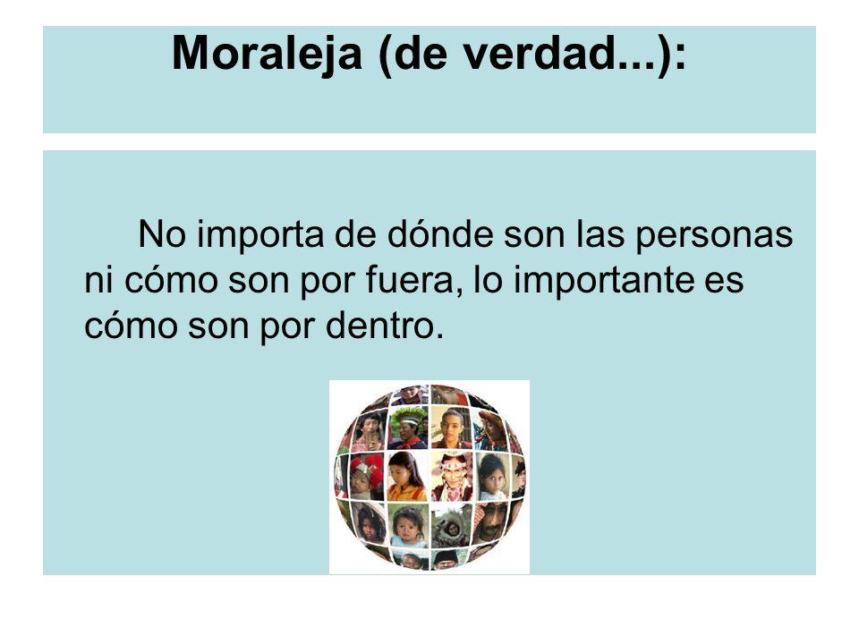 Moraleja (de verdad...): No importa de dónde son las personas ni cómo son por fuera, lo importante es cómo son por dentro.