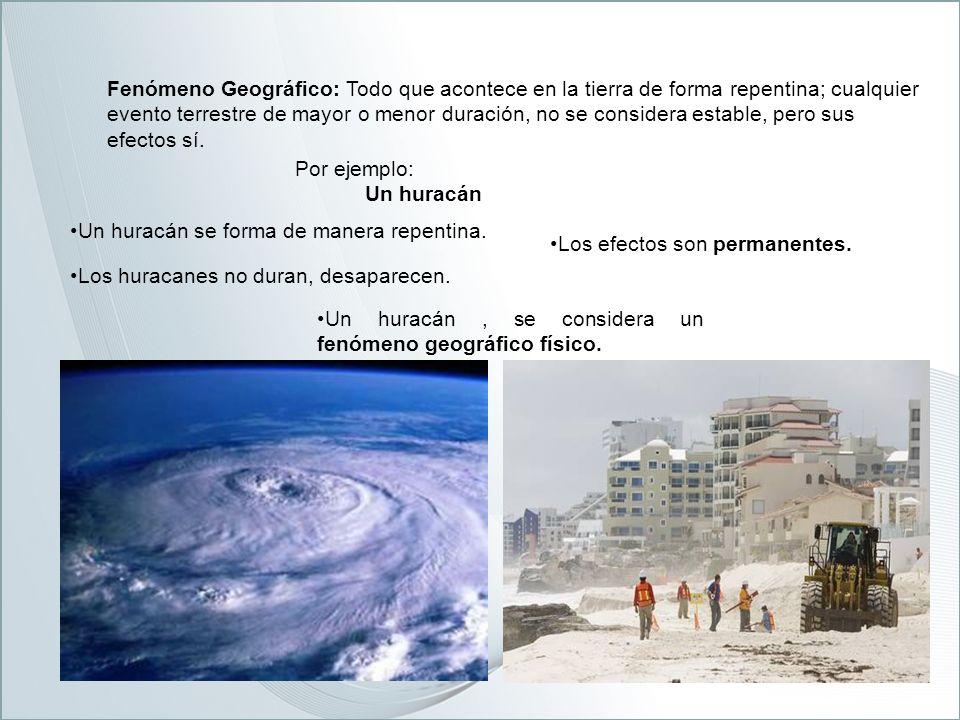 Fenómeno Geográfico: Todo que acontece en la tierra de forma repentina; cualquier evento terrestre de mayor o menor duración, no se considera estable, pero sus efectos sí.