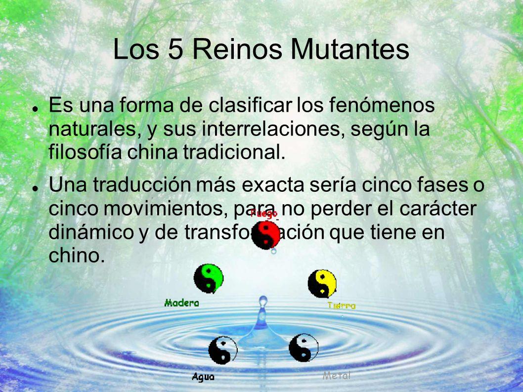 Los 5 Reinos Mutantes Es una forma de clasificar los fenómenos naturales, y sus interrelaciones, según la filosofía china tradicional.