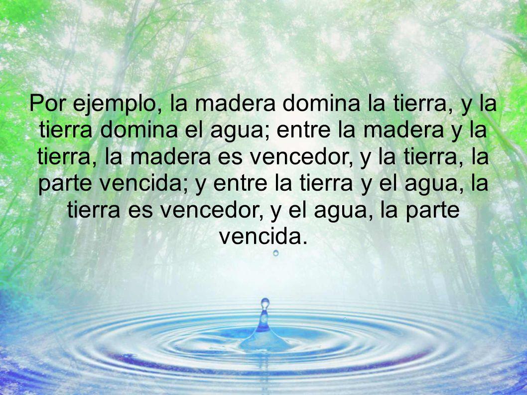 Por ejemplo, la madera domina la tierra, y la tierra domina el agua; entre la madera y la tierra, la madera es vencedor, y la tierra, la parte vencida; y entre la tierra y el agua, la tierra es vencedor, y el agua, la parte vencida.