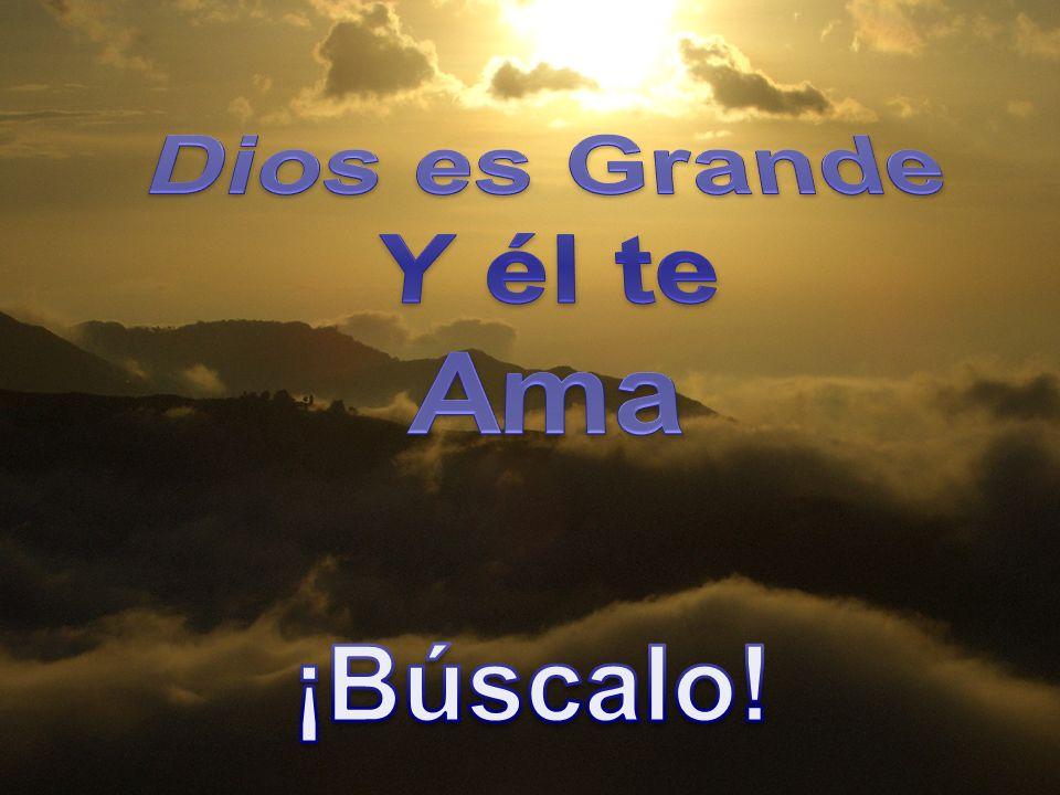 Dios es Grande Y él te Ama ¡Búscalo!