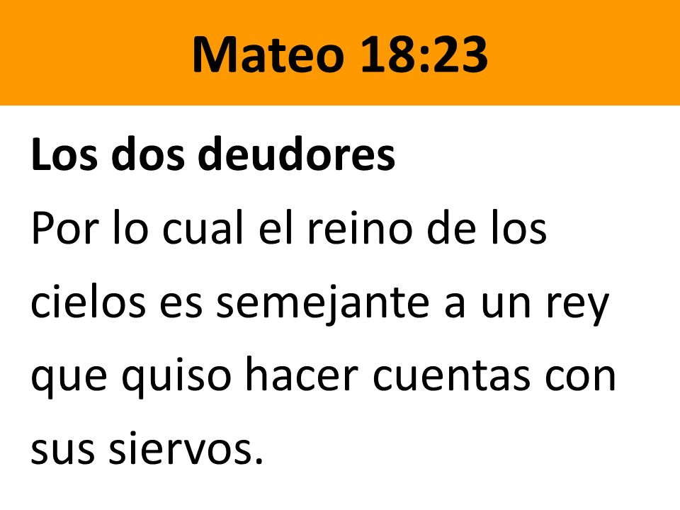 Mateo 18:23 Los dos deudores Por lo cual el reino de los cielos es semejante a un rey que quiso hacer cuentas con sus siervos.