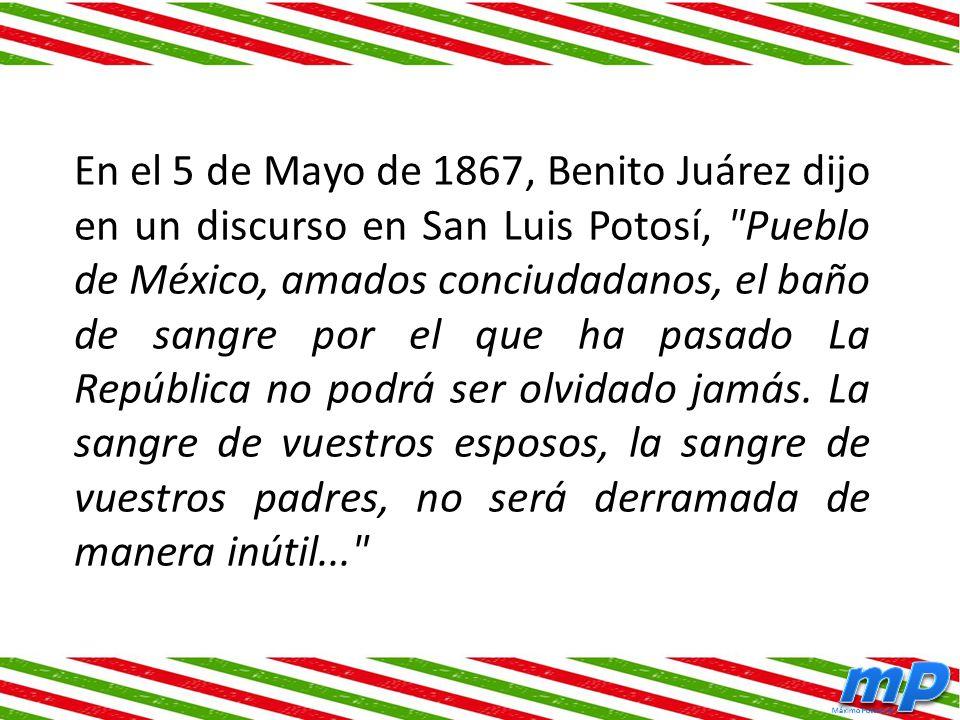 En el 5 de Mayo de 1867, Benito Juárez dijo en un discurso en San Luis Potosí, Pueblo de México, amados conciudadanos, el baño de sangre por el que ha pasado La República no podrá ser olvidado jamás.