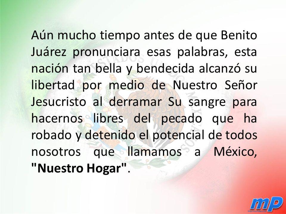 Aún mucho tiempo antes de que Benito Juárez pronunciara esas palabras, esta nación tan bella y bendecida alcanzó su libertad por medio de Nuestro Señor Jesucristo al derramar Su sangre para hacernos libres del pecado que ha robado y detenido el potencial de todos nosotros que llamamos a México, Nuestro Hogar .