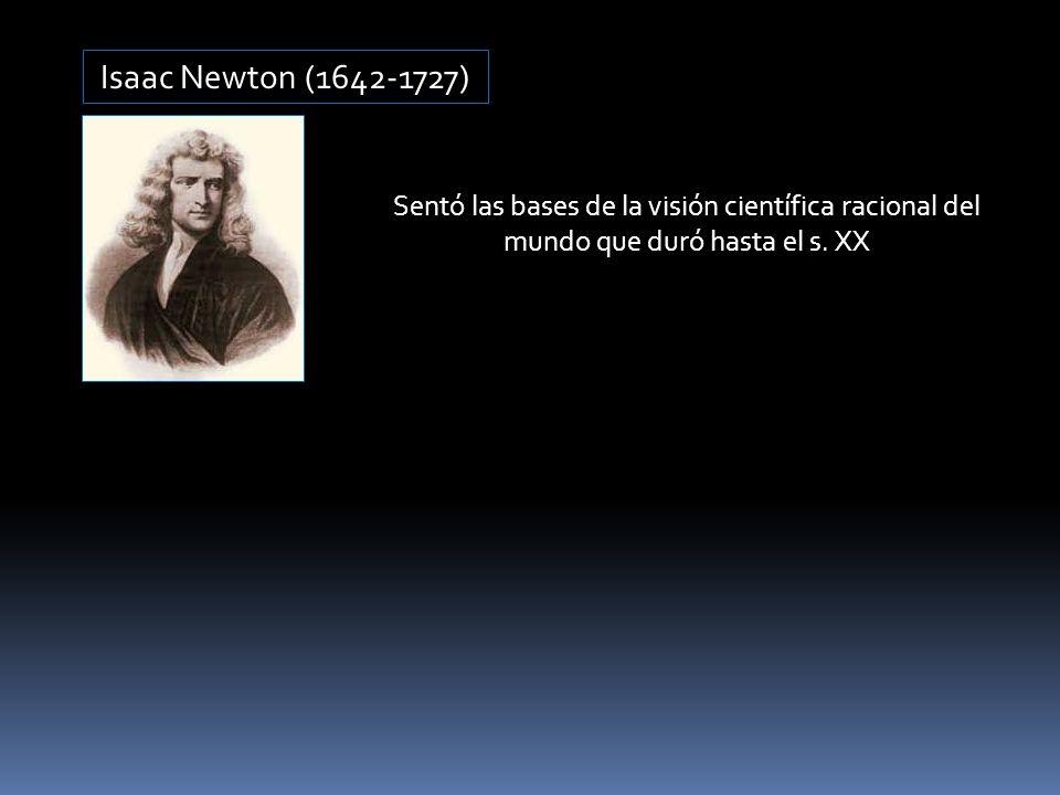Isaac Newton (1642-1727) Sentó las bases de la visión científica racional del mundo que duró hasta el s.