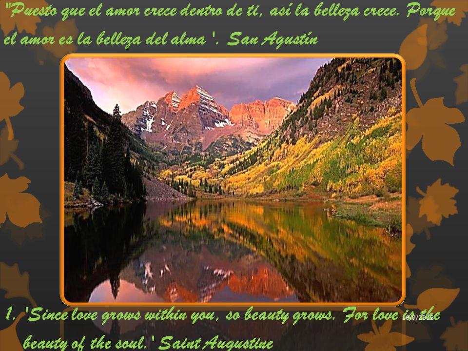 Puesto que el amor crece dentro de ti, así la belleza crece. Porque el amor es la belleza del alma . San Agustín.