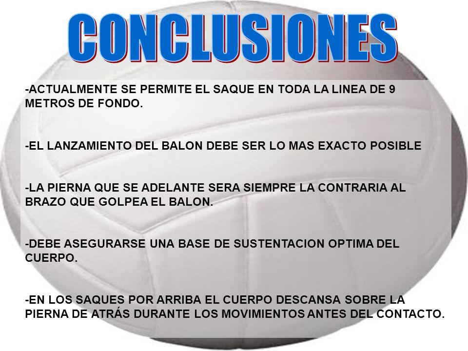 CONCLUSIONES -ACTUALMENTE SE PERMITE EL SAQUE EN TODA LA LINEA DE 9 METROS DE FONDO. -EL LANZAMIENTO DEL BALON DEBE SER LO MAS EXACTO POSIBLE.