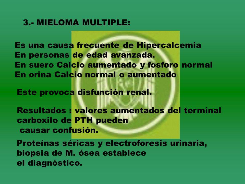 3.- MIELOMA MULTIPLE: Es una causa frecuente de Hipercalcemia. En personas de edad avanzada. En suero Calcio aumentado y fosforo normal.