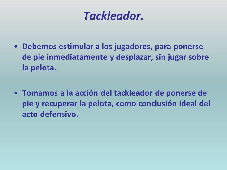 Tackleador. Debemos estimular a los jugadores, para ponerse de pie inmediatamente y desplazar, sin jugar sobre la pelota.