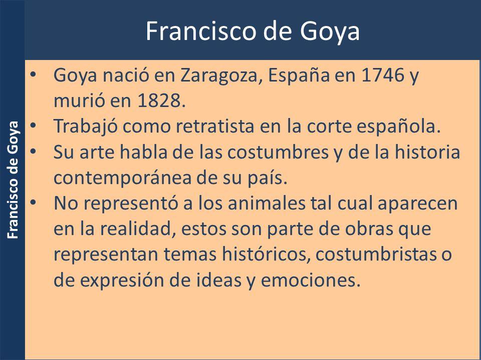 Francisco de Goya Goya nació en Zaragoza, España en 1746 y murió en 1828. Trabajó como retratista en la corte española.