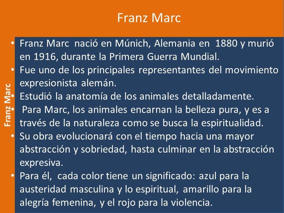 Franz Marc Franz Marc nació en Múnich, Alemania en 1880 y murió en 1916, durante la Primera Guerra Mundial.