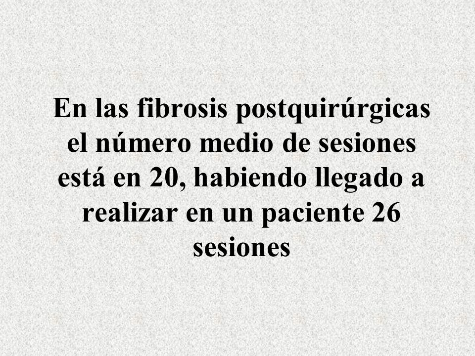 En las fibrosis postquirúrgicas el número medio de sesiones está en 20, habiendo llegado a realizar en un paciente 26 sesiones