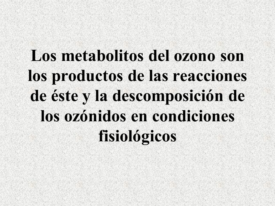 Los metabolitos del ozono son los productos de las reacciones de éste y la descomposición de los ozónidos en condiciones fisiológicos