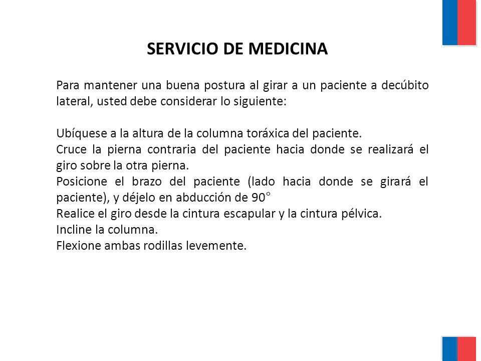 SERVICIO DE MEDICINA Para mantener una buena postura al girar a un paciente a decúbito lateral, usted debe considerar lo siguiente: