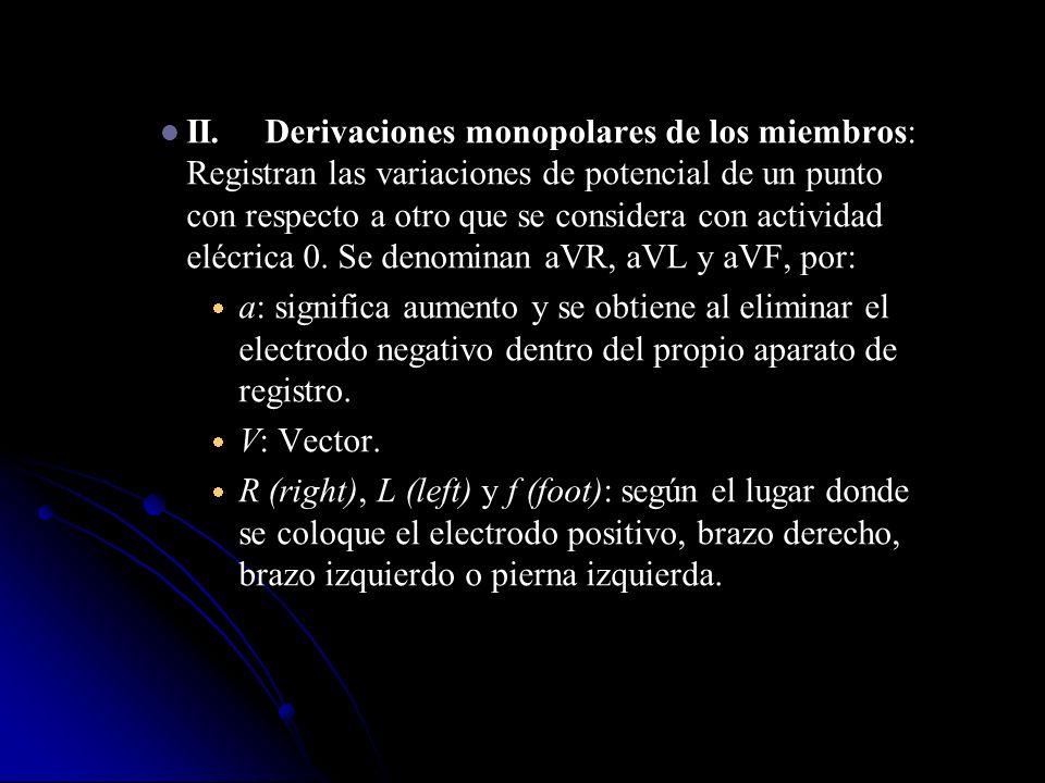 II. Derivaciones monopolares de los miembros: Registran las variaciones de potencial de un punto con respecto a otro que se considera con actividad elécrica 0. Se denominan aVR, aVL y aVF, por: