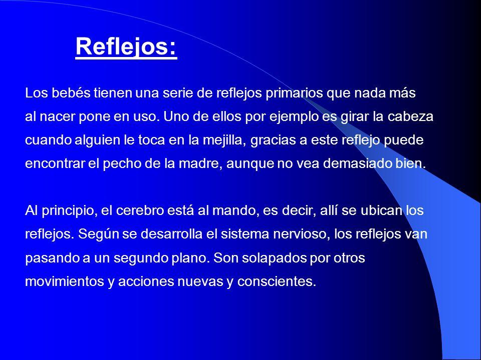 Reflejos: Los bebés tienen una serie de reflejos primarios que nada más. al nacer pone en uso. Uno de ellos por ejemplo es girar la cabeza.