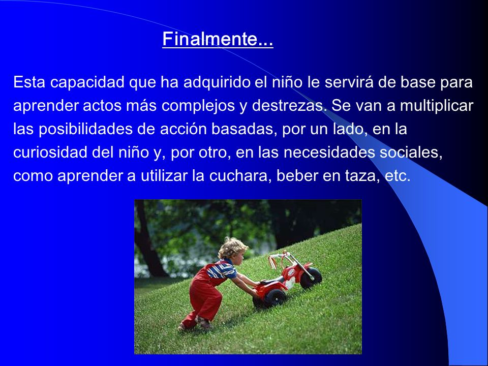 Finalmente... Esta capacidad que ha adquirido el niño le servirá de base para. aprender actos más complejos y destrezas. Se van a multiplicar.