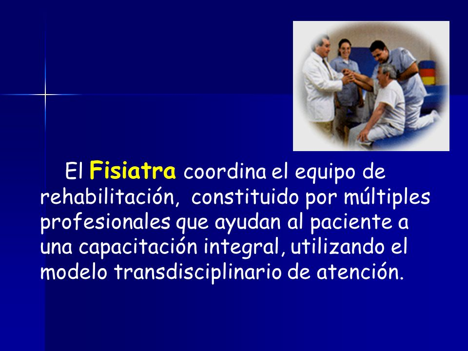 El Fisiatra coordina el equipo de rehabilitación, constituido por múltiples profesionales que ayudan al paciente a una capacitación integral, utilizando el modelo transdisciplinario de atención.