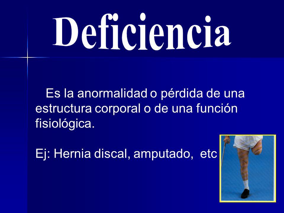 Deficiencia Es la anormalidad o pérdida de una estructura corporal o de una función fisiológica.