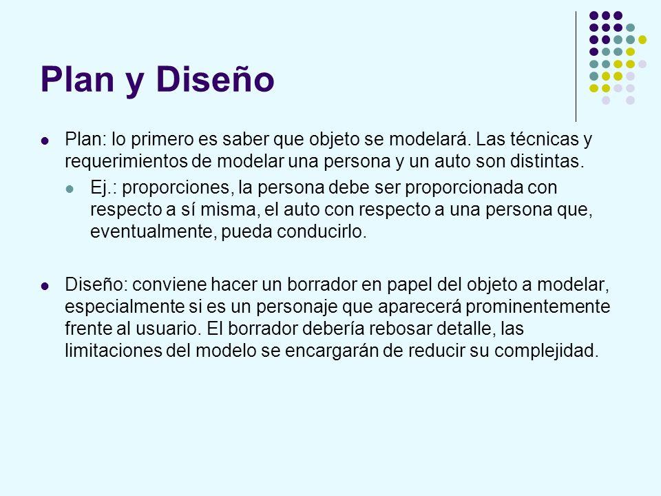 Plan y Diseño Plan: lo primero es saber que objeto se modelará. Las técnicas y requerimientos de modelar una persona y un auto son distintas.