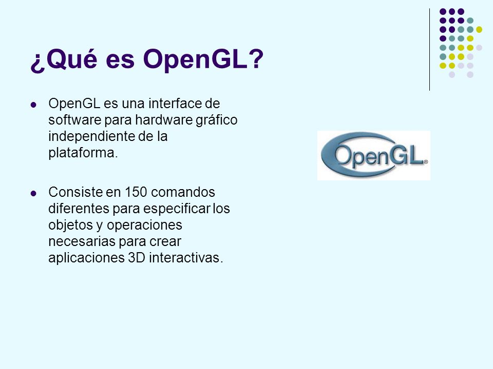 ¿Qué es OpenGL OpenGL es una interface de software para hardware gráfico independiente de la plataforma.