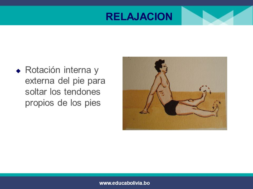 RELAJACION Rotación interna y externa del pie para soltar los tendones propios de los pies.