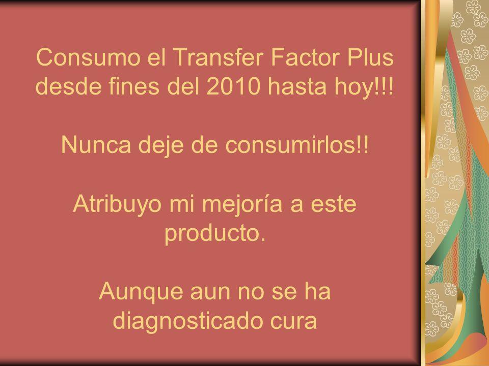 Consumo el Transfer Factor Plus desde fines del 2010 hasta hoy