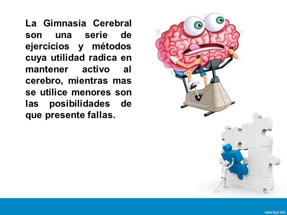 La Gimnasia Cerebral son una serie de ejercicios y métodos cuya utilidad radica en mantener activo al cerebro, mientras mas se utilice menores son las posibilidades de que presente fallas.