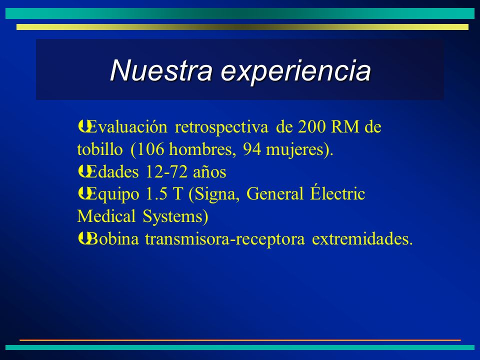 Nuestra experiencia Evaluación retrospectiva de 200 RM de tobillo (106 hombres, 94 mujeres). Edades 12-72 años.