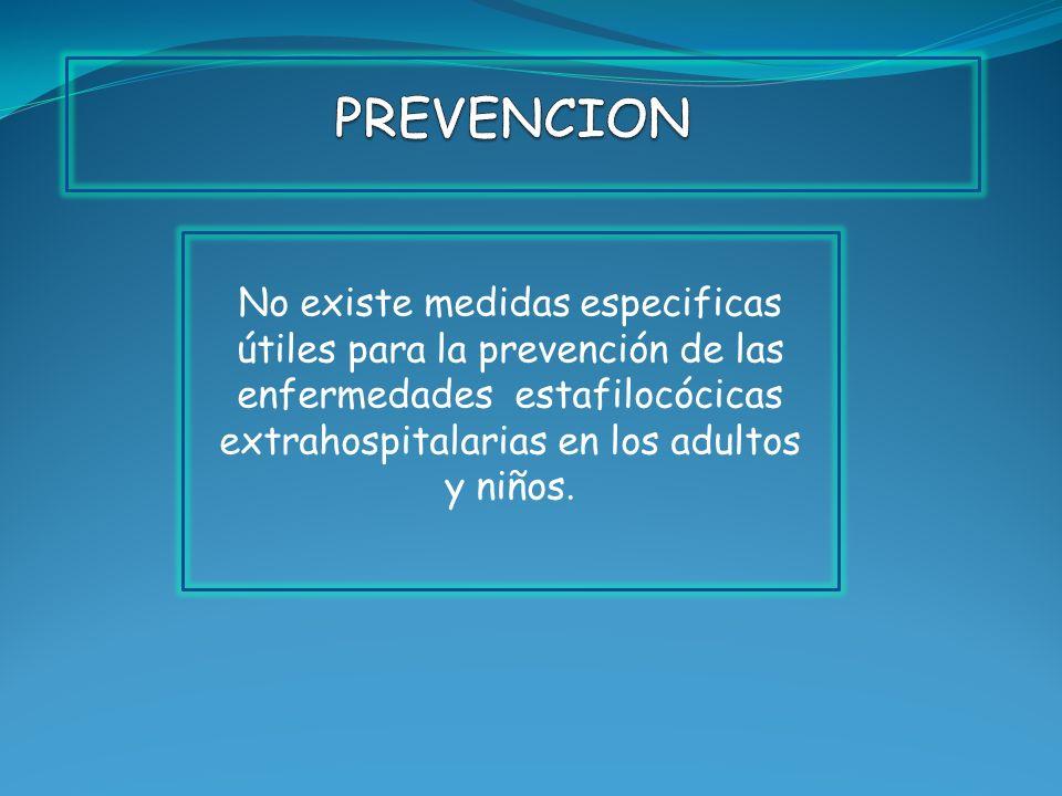 PREVENCION No existe medidas especificas útiles para la prevención de las enfermedades estafilocócicas extrahospitalarias en los adultos y niños.