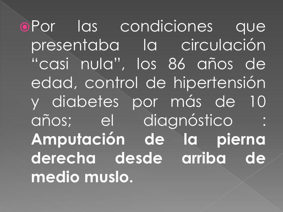 Por las condiciones que presentaba la circulación casi nula , los 86 años de edad, control de hipertensión y diabetes por más de 10 años; el diagnóstico : Amputación de la pierna derecha desde arriba de medio muslo.