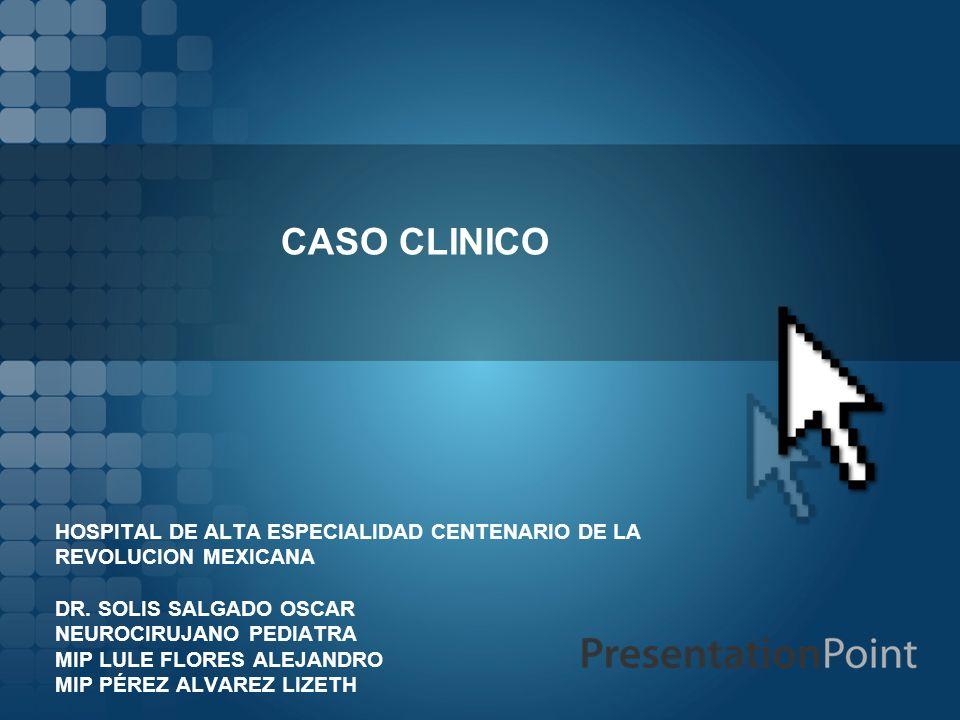 CASO CLINICO HOSPITAL DE ALTA ESPECIALIDAD CENTENARIO DE LA REVOLUCION MEXICANA. DR. SOLIS SALGADO OSCAR.