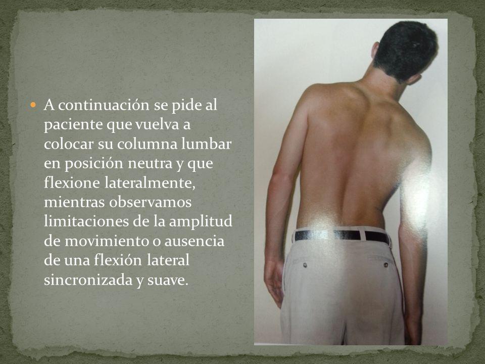 A continuación se pide al paciente que vuelva a colocar su columna lumbar en posición neutra y que flexione lateralmente, mientras observamos limitaciones de la amplitud de movimiento o ausencia de una flexión lateral sincronizada y suave.