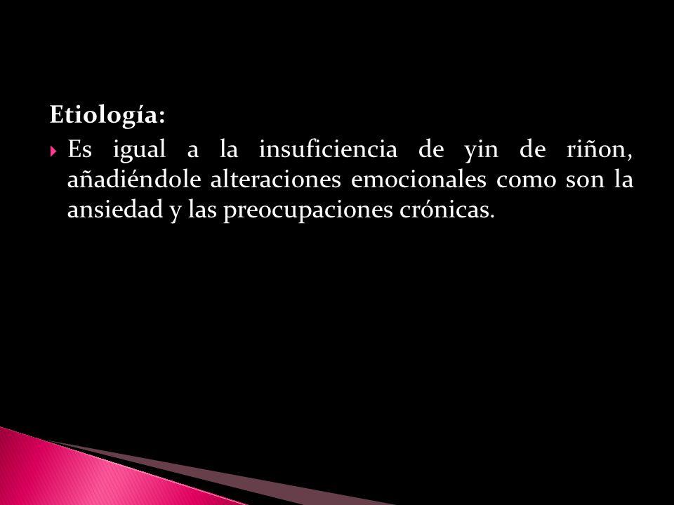 Etiología: Es igual a la insuficiencia de yin de riñon, añadiéndole alteraciones emocionales como son la ansiedad y las preocupaciones crónicas.