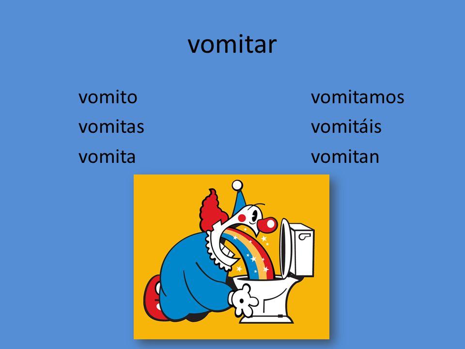 vomitar vomito vomitamos vomitas vomitáis vomita vomitan