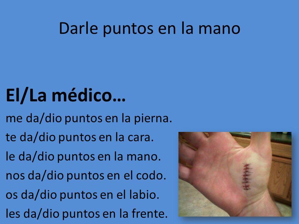 El/La médico… Darle puntos en la mano me da/dio puntos en la pierna.