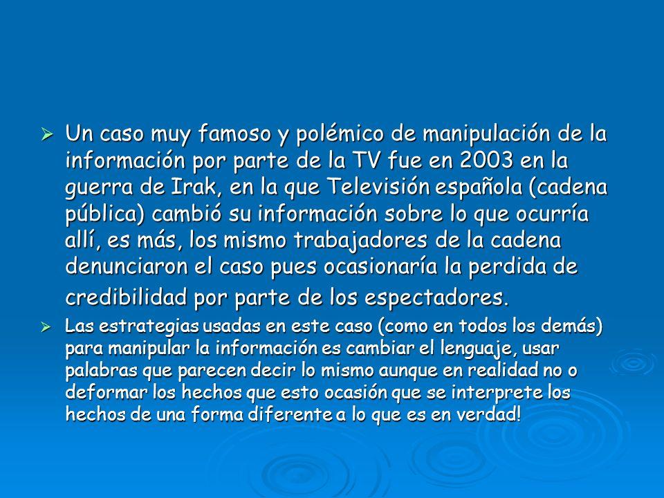 Un caso muy famoso y polémico de manipulación de la información por parte de la TV fue en 2003 en la guerra de Irak, en la que Televisión española (cadena pública) cambió su información sobre lo que ocurría allí, es más, los mismo trabajadores de la cadena denunciaron el caso pues ocasionaría la perdida de credibilidad por parte de los espectadores.