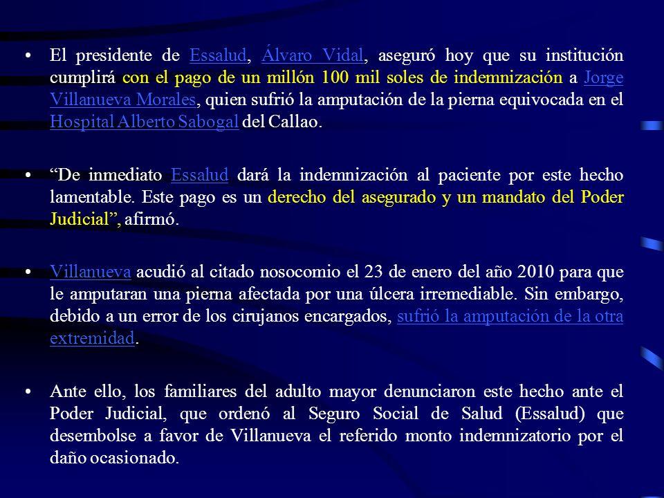 El presidente de Essalud, Álvaro Vidal, aseguró hoy que su institución cumplirá con el pago de un millón 100 mil soles de indemnización a Jorge Villanueva Morales, quien sufrió la amputación de la pierna equivocada en el Hospital Alberto Sabogal del Callao.